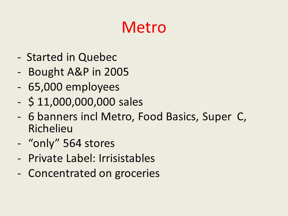 Metro - Started in Quebec -Bought A&P in 2005 -65,000 employees -$ 11,000,000,000 sales -6 banners incl Metro, Food Basics, Super C, Richelieu - only 564 stores -Private Label: Irrisistables -Concentrated on groceries