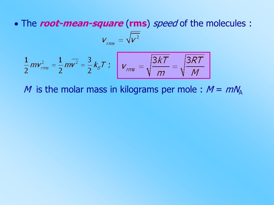  The root-mean-square (rms) speed of the molecules : M is the molar mass in kilograms per mole : M = mN A