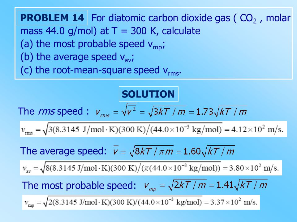 For diatomic carbon dioxide gas ( CO 2, molar mass 44.0 g/mol) at T = 300 K, calculate (a) the most probable speed v mp ; (b) the average speed v av ; (c) the root-mean-square speed v rms.