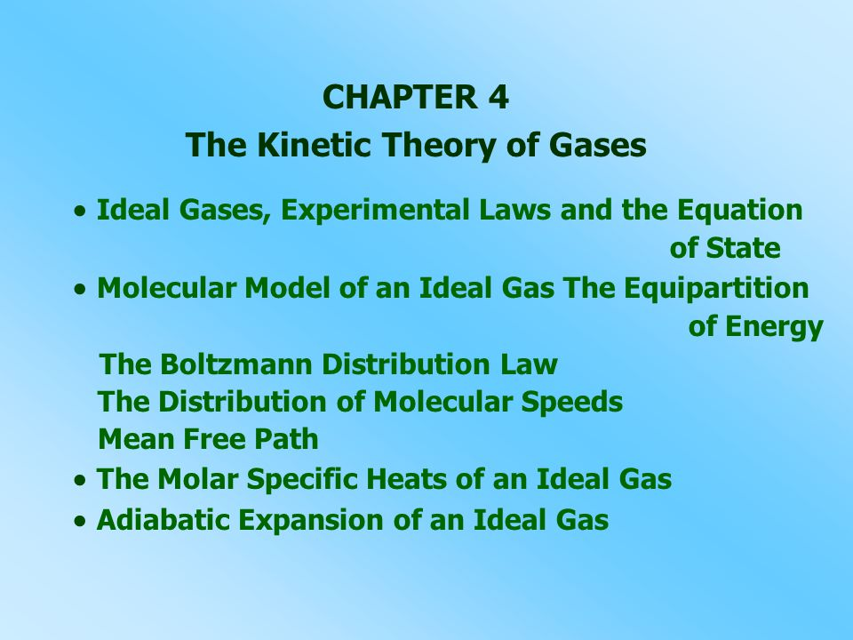 CHAPTER 4 The Kinetic Theory of Gases  Ideal Gases, Experimental Laws and the Equation of State  Molecular Model of an Ideal Gas The Equipartition of Energy The Boltzmann Distribution Law The Distribution of Molecular Speeds Mean Free Path  The Molar Specific Heats of an Ideal Gas  Adiabatic Expansion of an Ideal Gas