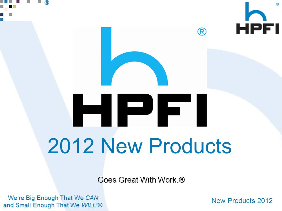We're Big Enough That We CAN and Small Enough That We WILL!® New Products 2012 Goes Great With Work.® 2012 New Products