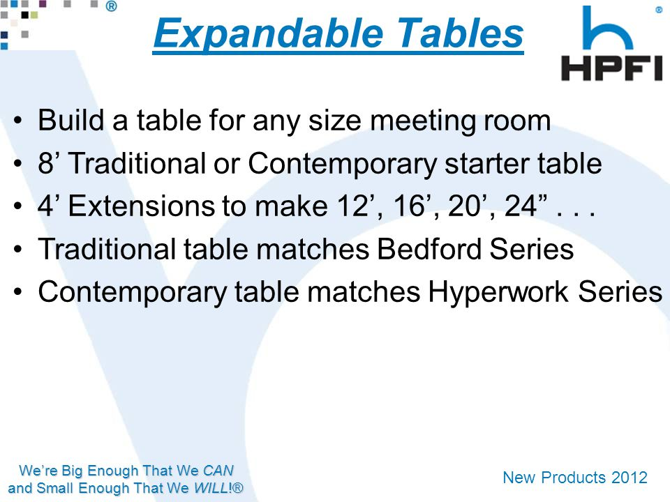 We're Big Enough That We CAN and Small Enough That We WILL!® New Products 2012 Expandable Tables Build a table for any size meeting room 8' Traditional or Contemporary starter table 4' Extensions to make 12', 16', 20', 24 ...