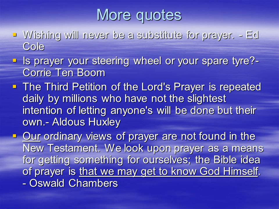 More quotes  Wishing will never be a substitute for prayer. - Ed Cole  Is prayer your steering wheel or your spare tyre?- Corrie Ten Boom  The Thir