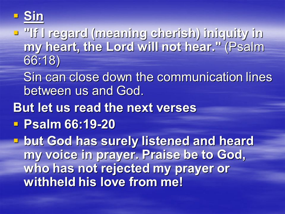  Sin  If I regard (meaning cherish) iniquity in my heart, the Lord will not hear. (Psalm 66:18) Sin can close down the communication lines between us and God.