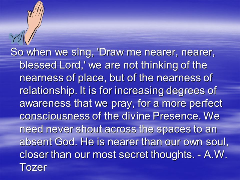 So when we sing, 'Draw me nearer, nearer, blessed Lord,' we are not thinking of the nearness of place, but of the nearness of relationship. It is for