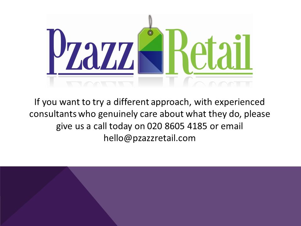 If you want to try a different approach, with experienced consultants who genuinely care about what they do, please give us a call today on 020 8605 4185 or email hello@pzazzretail.com