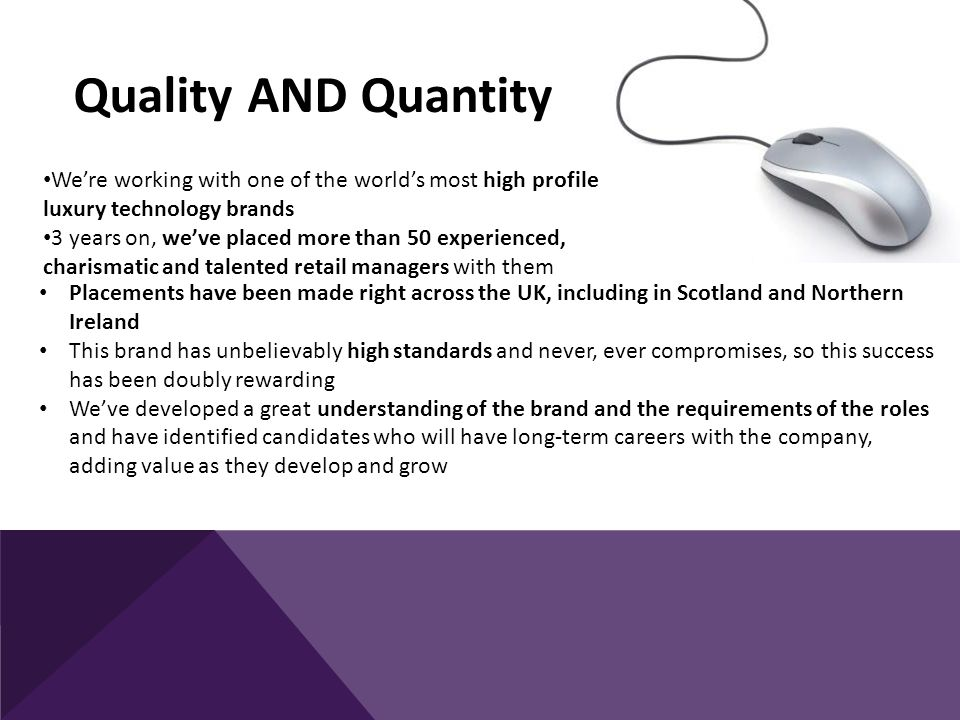 We're working with one of the world's most high profile luxury technology brands 3 years on, we've placed more than 50 experienced, charismatic and talented retail managers with them Quality AND Quantity Placements have been made right across the UK, including in Scotland and Northern Ireland This brand has unbelievably high standards and never, ever compromises, so this success has been doubly rewarding We've developed a great understanding of the brand and the requirements of the roles and have identified candidates who will have long-term careers with the company, adding value as they develop and grow