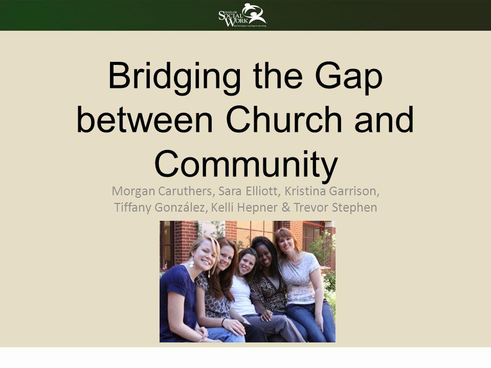 Bridging the Gap between Church and Community Morgan Caruthers, Sara Elliott, Kristina Garrison, Tiffany González, Kelli Hepner & Trevor Stephen
