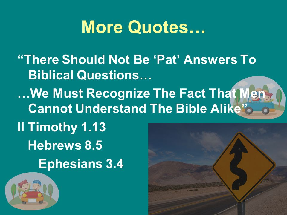 More Quotes… There Should Not Be 'Pat' Answers To Biblical Questions… …We Must Recognize The Fact That Men Cannot Understand The Bible Alike II Timothy 1.13 Hebrews 8.5 Ephesians 3.4