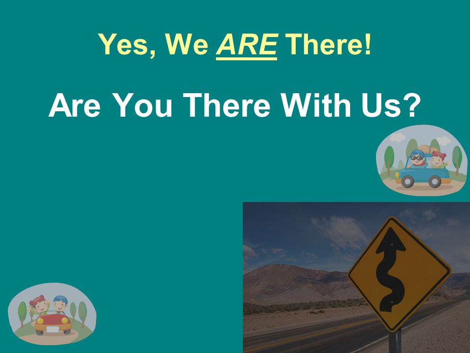 Yes, We ARE There! Are You There With Us
