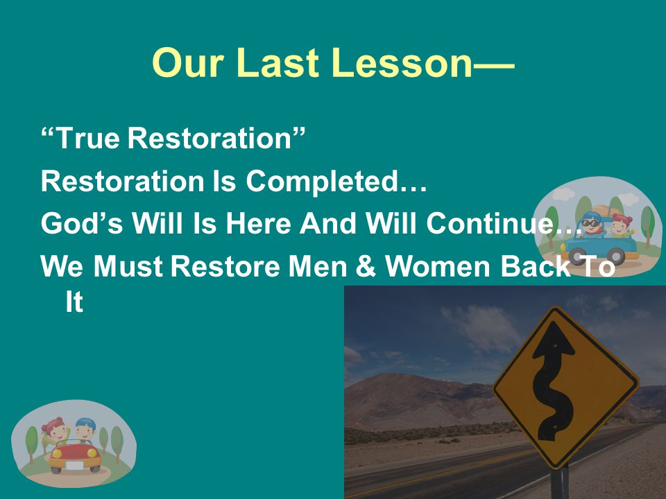 Our Last Lesson— True Restoration Restoration Is Completed… God's Will Is Here And Will Continue… We Must Restore Men & Women Back To It