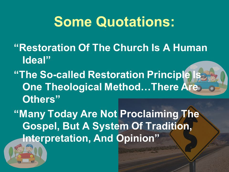 Some Quotations: Restoration Of The Church Is A Human Ideal The So-called Restoration Principle Is One Theological Method…There Are Others Many Today Are Not Proclaiming The Gospel, But A System Of Tradition, Interpretation, And Opinion