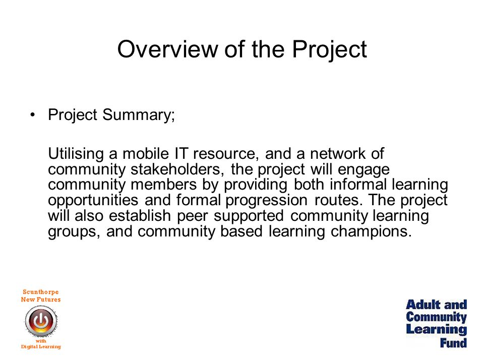 Overview of the Project Project Themes; Connecting non-formal learning opportunities with formal learning Involvement and enhancement of both volunteers and the engagement of voluntary organisations Opportunities for individuals and communities to develop social and economic independence Using adult learning as a tool to contribute to the achievement of government's wider social policy goals Widening access to digital and other important skills
