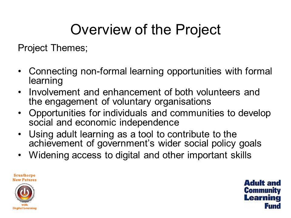 Overview of the Project Target learners; –Family and intergenerational groups –Gender-specific groups –Older learners –Non-traditional learners Settings; –Community venues –In particularly deprived areas –Workplaces –College facilities