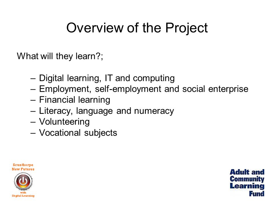 Overview of the Project What will they learn ; –Digital learning, IT and computing –Employment, self-employment and social enterprise –Financial learning –Literacy, language and numeracy –Volunteering –Vocational subjects
