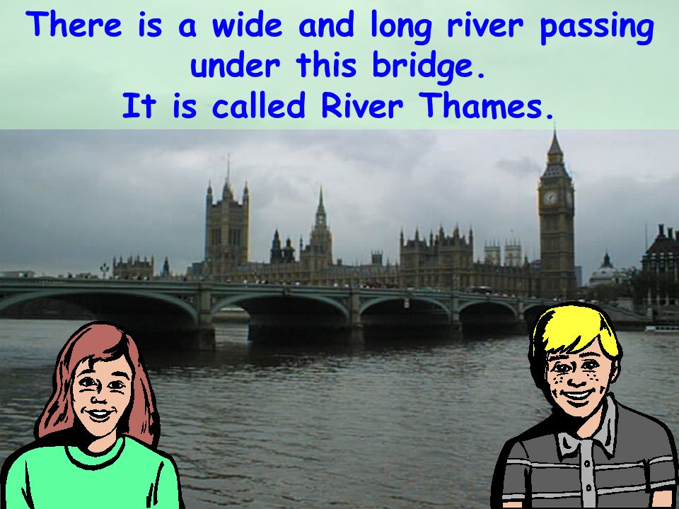There is a wide and long river passing under this bridge. It is called River Thames.