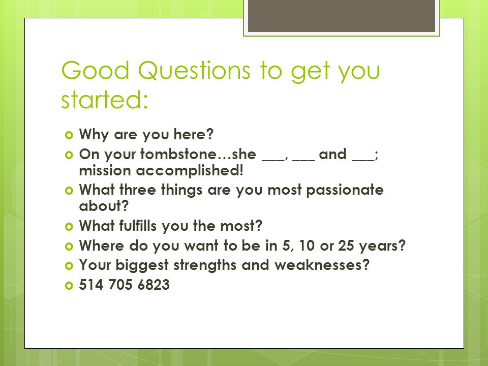 Good Questions to get you started:  Why are you here.