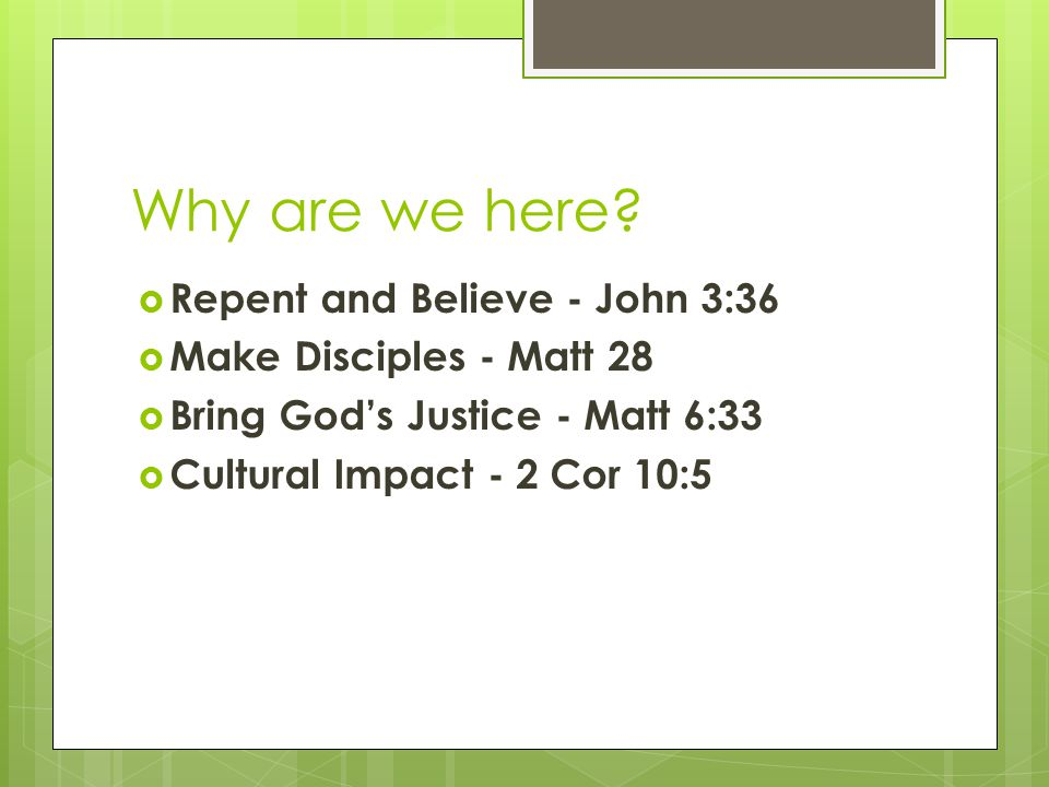 Why are we here?  Repent and Believe - John 3:36  Make Disciples - Matt 28  Bring God's Justice - Matt 6:33  Cultural Impact - 2 Cor 10:5