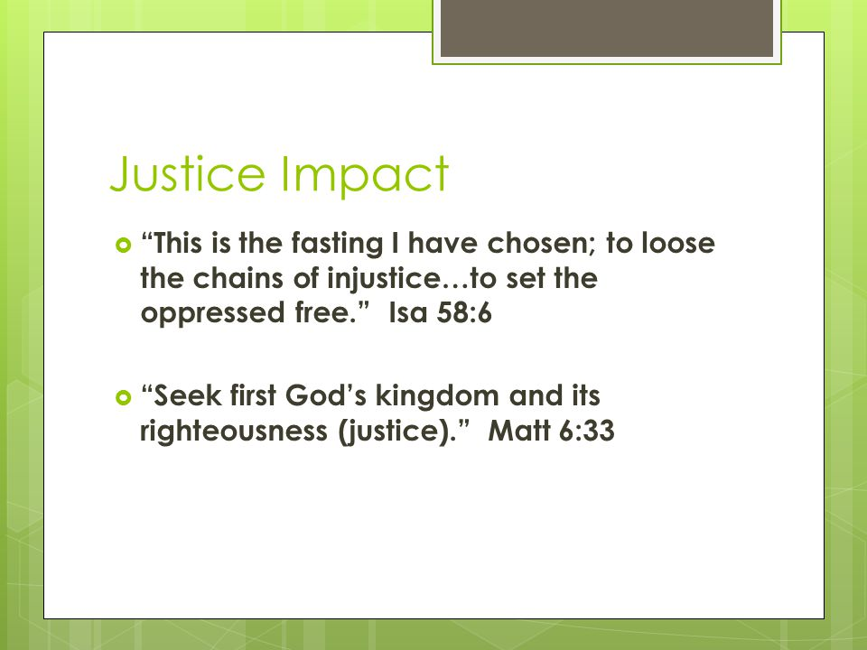 Justice Impact  This is the fasting I have chosen; to loose the chains of injustice…to set the oppressed free. Isa 58:6  Seek first God's kingdom and its righteousness (justice). Matt 6:33
