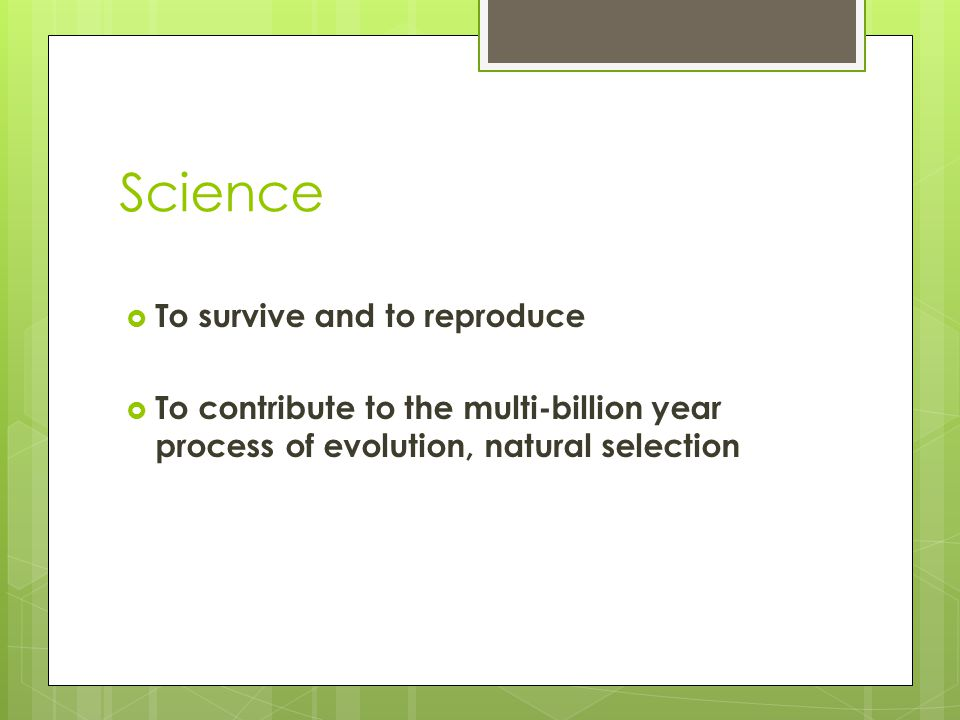Science  To survive and to reproduce  To contribute to the multi-billion year process of evolution, natural selection