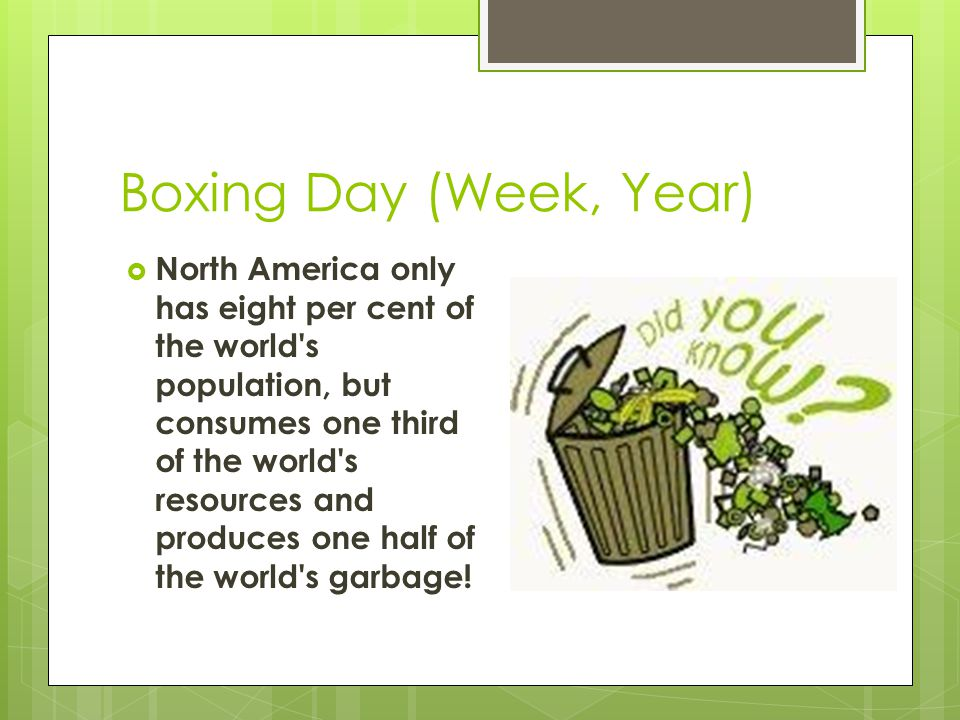 Boxing Day (Week, Year)  North America only has eight per cent of the world s population, but consumes one third of the world s resources and produces one half of the world s garbage!