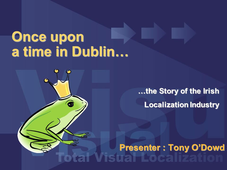 Once upon a time in Dublin… Presenter : Tony O'Dowd …the Story of the Irish Localization Industry