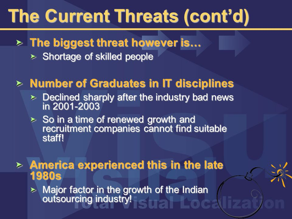 The Current Threats (cont'd) The biggest threat however is… Shortage of skilled people Number of Graduates in IT disciplines Declined sharply after the industry bad news in 2001-2003 So in a time of renewed growth and recruitment companies cannot find suitable staff.