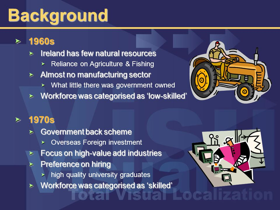 Background 1960s Ireland has few natural resources Reliance on Agriculture & Fishing Almost no manufacturing sector What little there was government owned Workforce was categorised as 'low-skilled' 1970s Government back scheme Overseas Foreign investment Focus on high-value add industries Preference on hiring high quality university graduates Workforce was categorised as 'skilled'