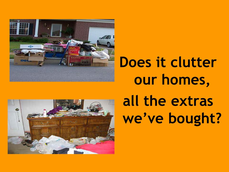 Does it clutter our homes, all the extras we've bought