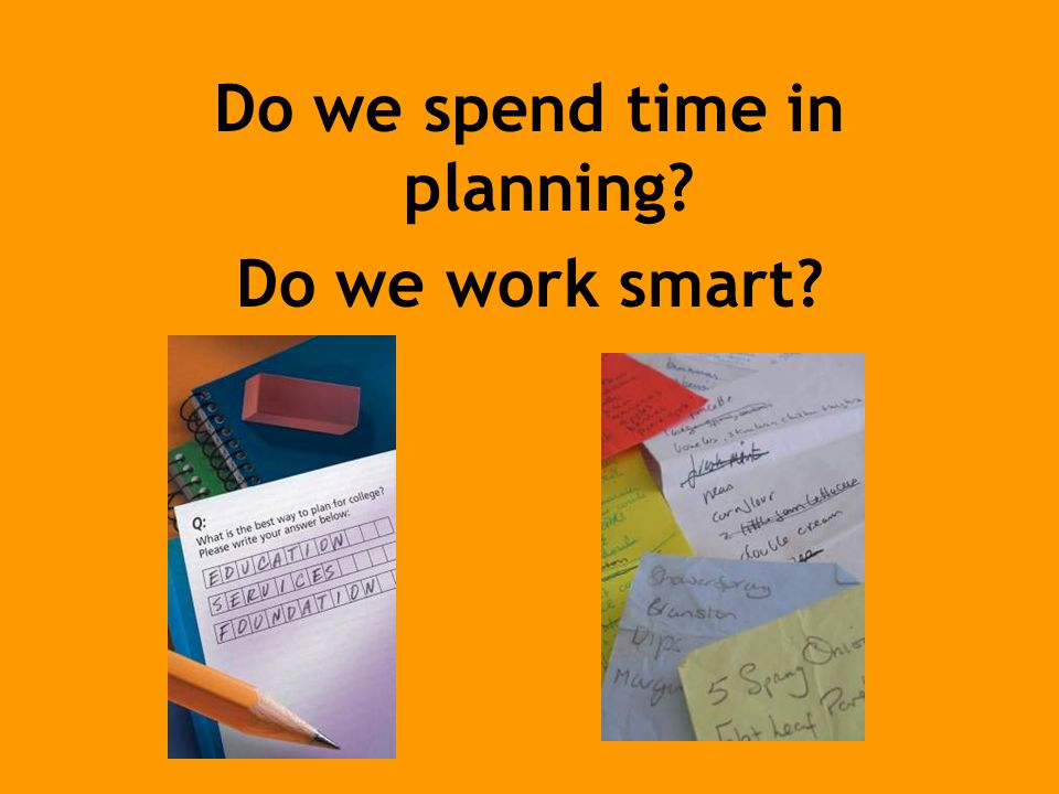 Do we spend time in planning Do we work smart