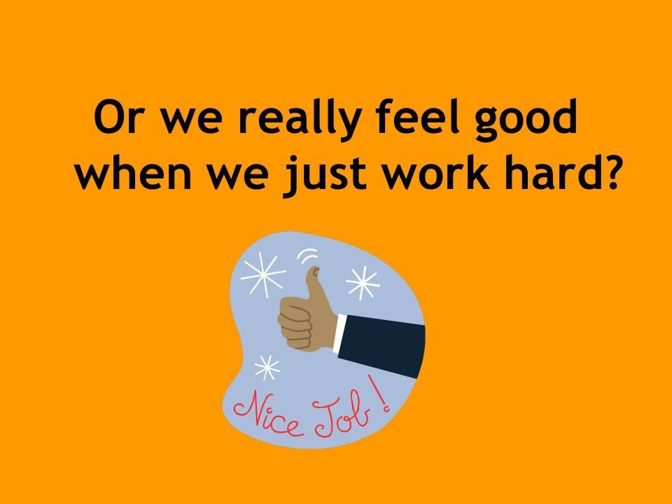 Or we really feel good when we just work hard