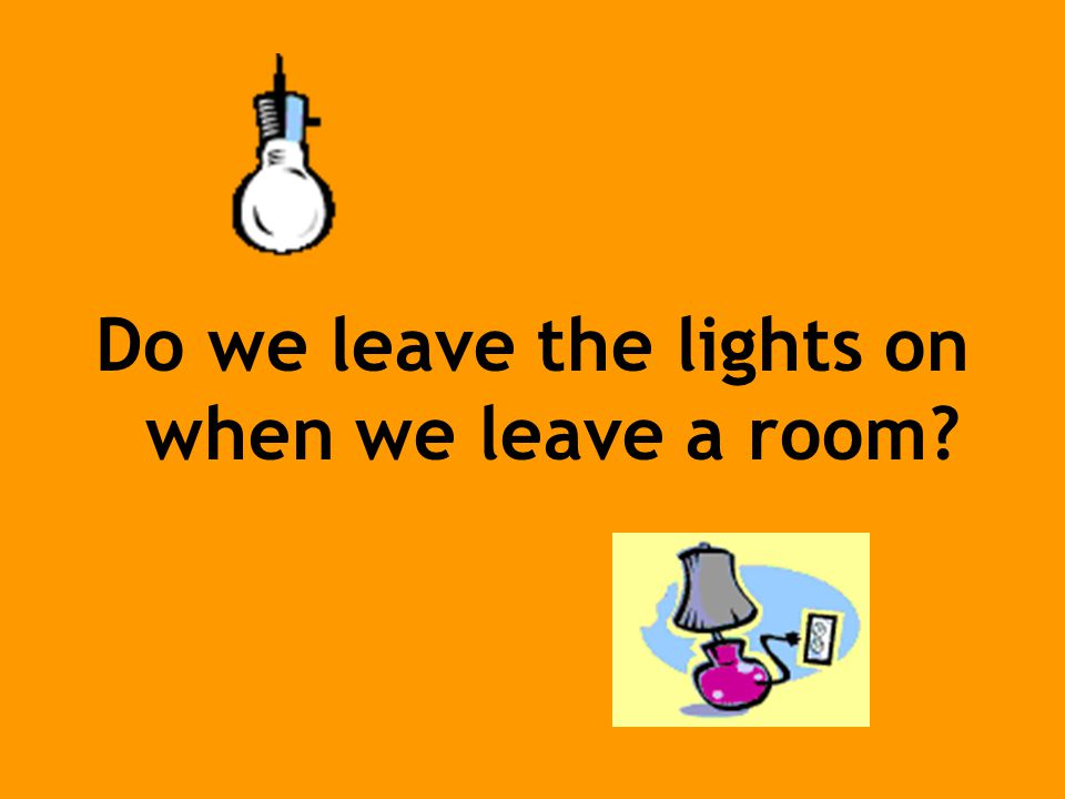 Do we leave the lights on when we leave a room