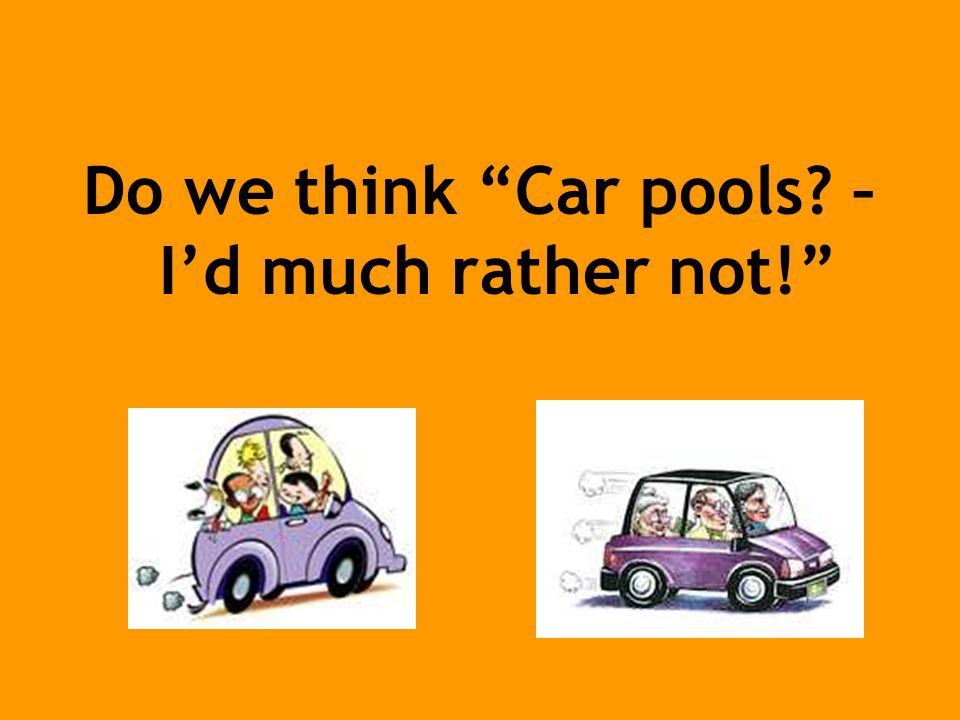 Do we think Car pools – I'd much rather not!