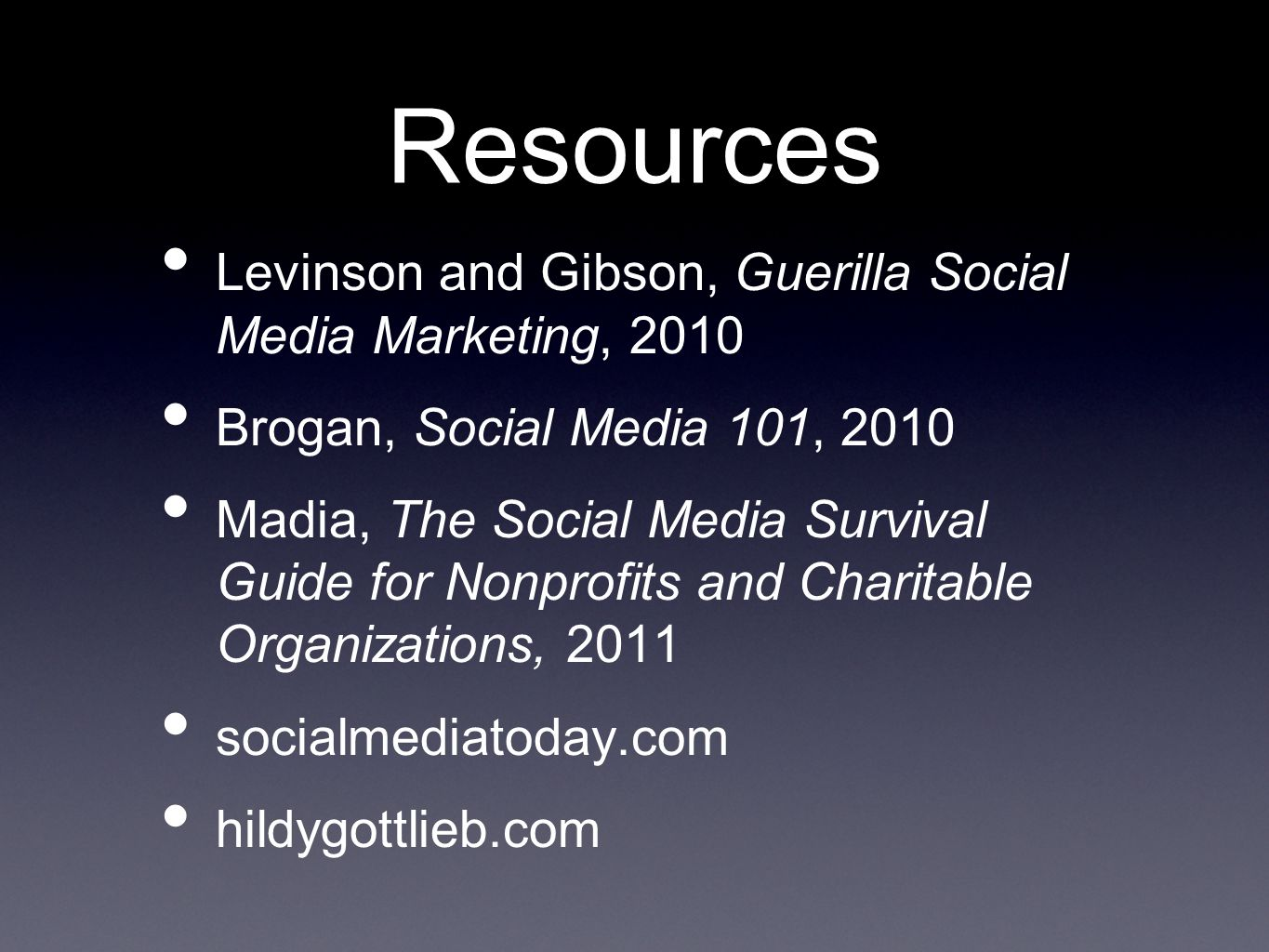 Resources Levinson and Gibson, Guerilla Social Media Marketing, 2010 Brogan, Social Media 101, 2010 Madia, The Social Media Survival Guide for Nonprofits and Charitable Organizations, 2011 socialmediatoday.com hildygottlieb.com