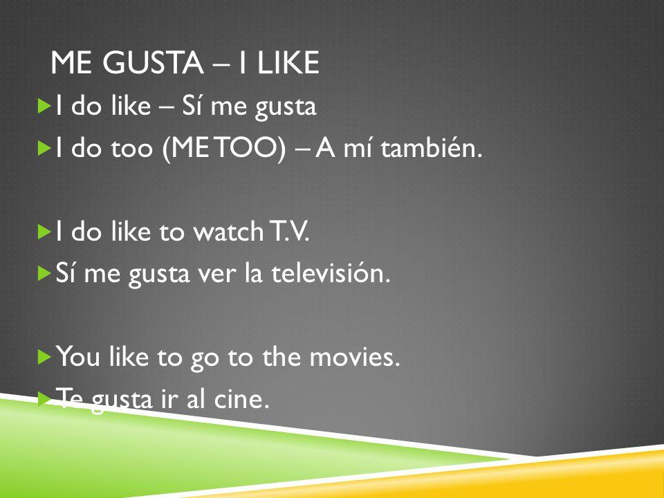 ME GUSTA – I LIKE  I do like – Sí me gusta  I do too (ME TOO) – A mí también.