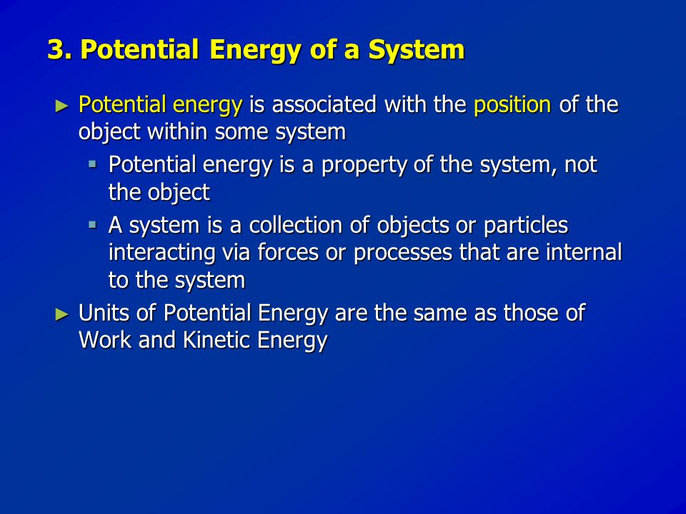 3. Potential Energy of a System ► Potential ► Potential energy energy is associated with the position position of the object within some system  Pote