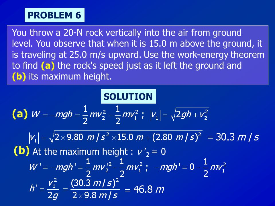PROBLEM 6 You throw a 20-N rock vertically into the air from ground level. You observe that when it is 15.0 m above the ground, it is traveling at 25.