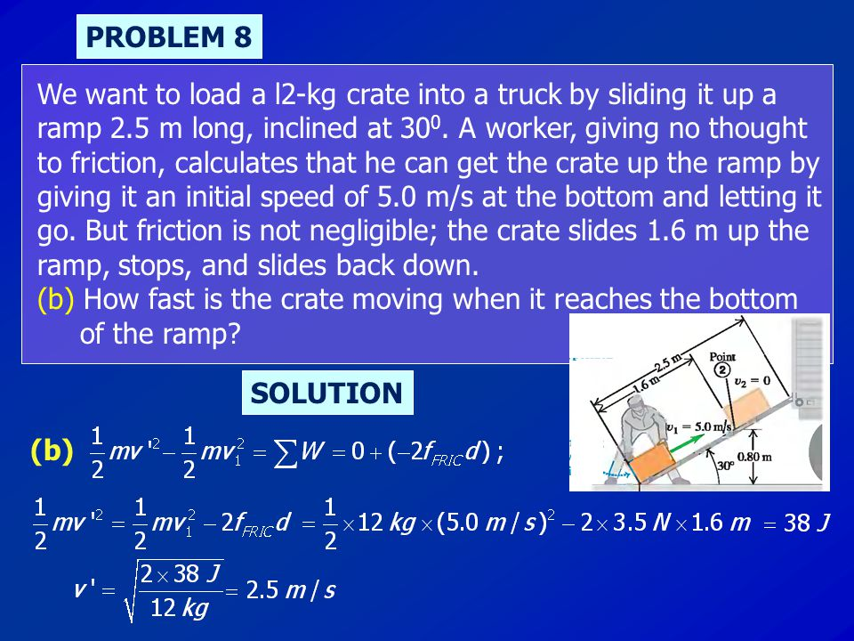 PROBLEM 8 We want to load a l2-kg crate into a truck by sliding it up a ramp 2.5 m long, inclined at 30 0. A worker, giving no thought to friction, ca