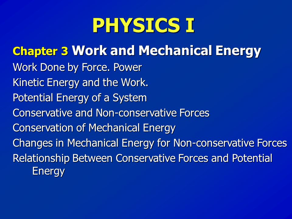 PHYSICS I Chapter 3Work and Mechanical Energy Work Done by Force. Power Kinetic Energy and the Work. Potential Energy of a System Conservative and Non