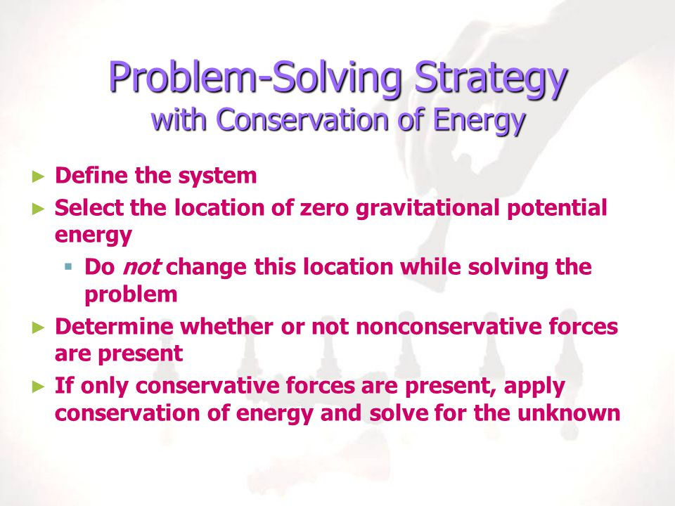Problem-Solving Strategy with Conservation of Energy ► ► Define the system ► ► Select the location of zero gravitational potential energy   Do not c