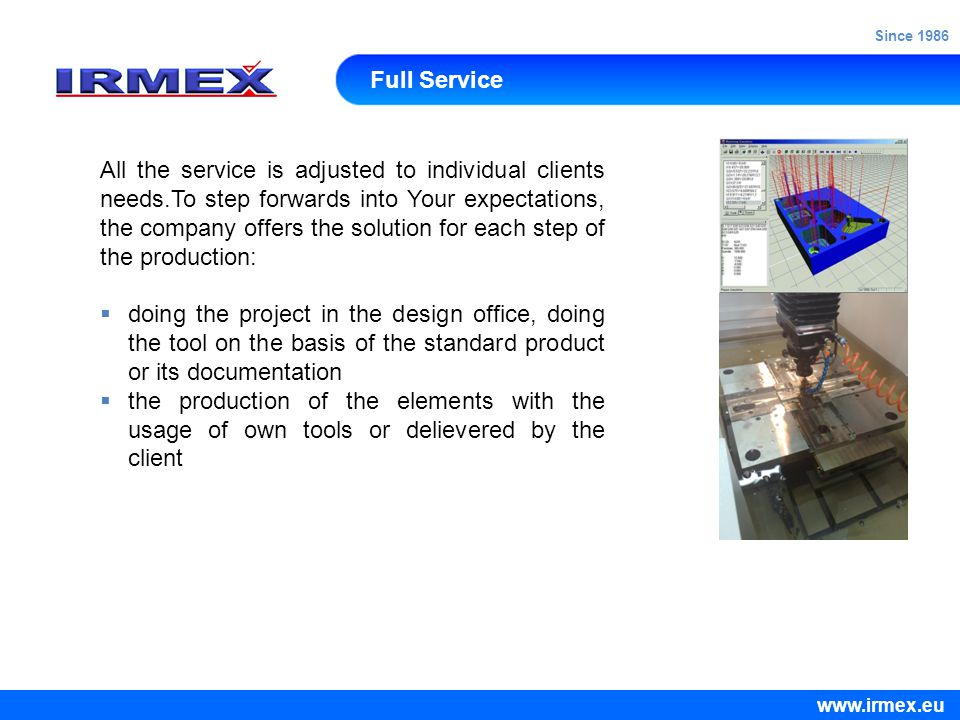 Full Service All the service is adjusted to individual clients needs.To step forwards into Your expectations, the company offers the solution for each step of the production:  doing the project in the design office, doing the tool on the basis of the standard product or its documentation  the production of the elements with the usage of own tools or delievered by the client www.irmex.eu Since 1986