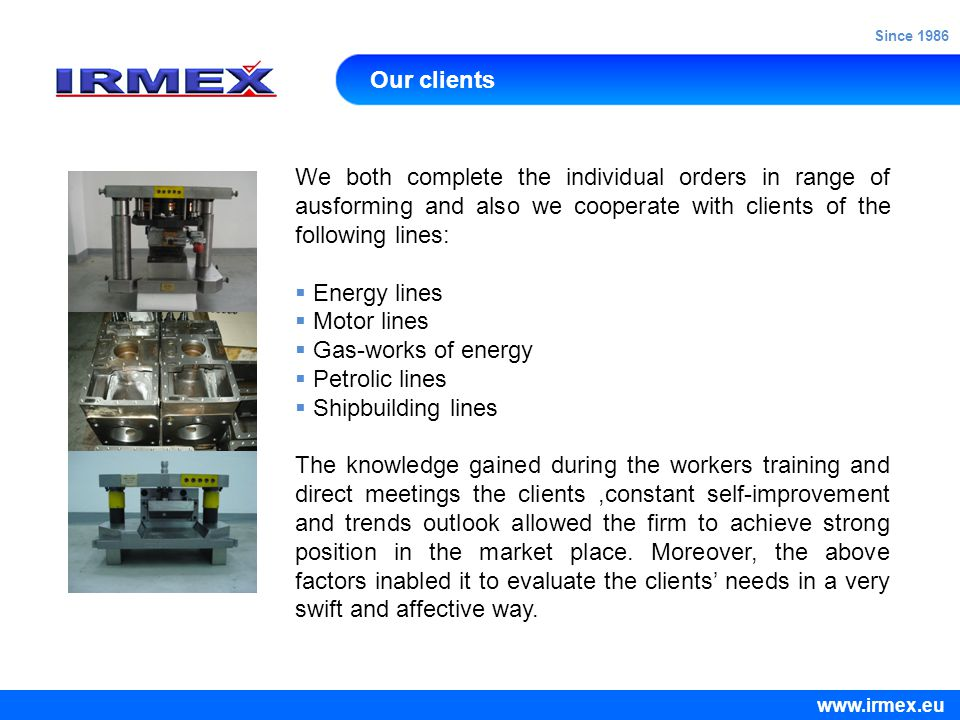Our clients We both complete the individual orders in range of ausforming and also we cooperate with clients of the following lines:  Energy lines  Motor lines  Gas-works of energy  Petrolic lines  Shipbuilding lines The knowledge gained during the workers training and direct meetings the clients,constant self-improvement and trends outlook allowed the firm to achieve strong position in the market place.