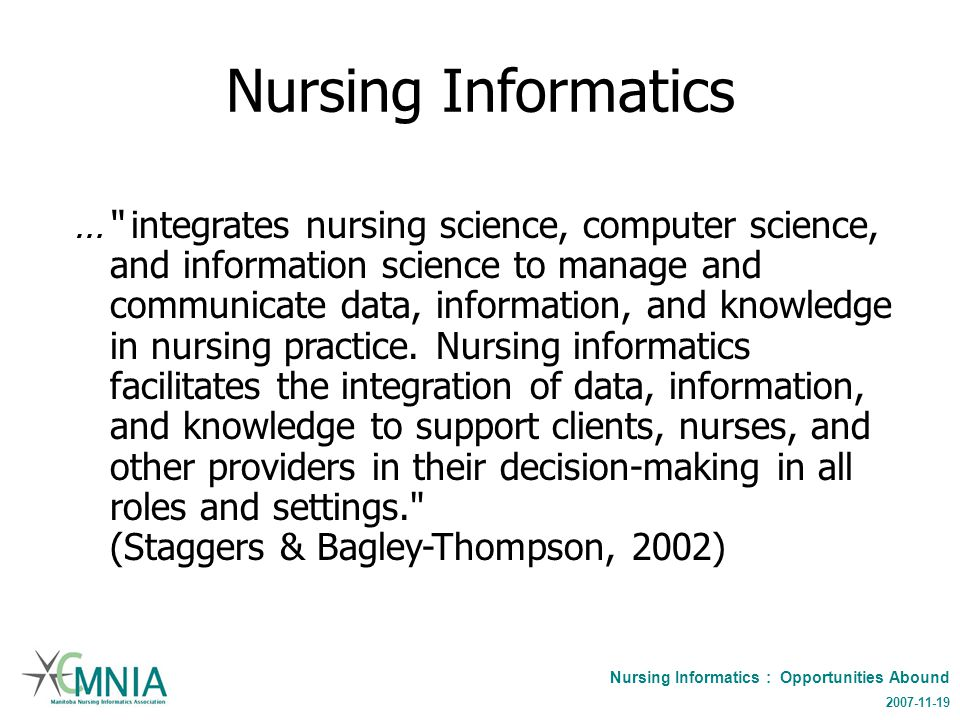 Nursing Informatics : Opportunities Abound 2007-11-19 Nursing Informatics … integrates nursing science, computer science, and information science to manage and communicate data, information, and knowledge in nursing practice.