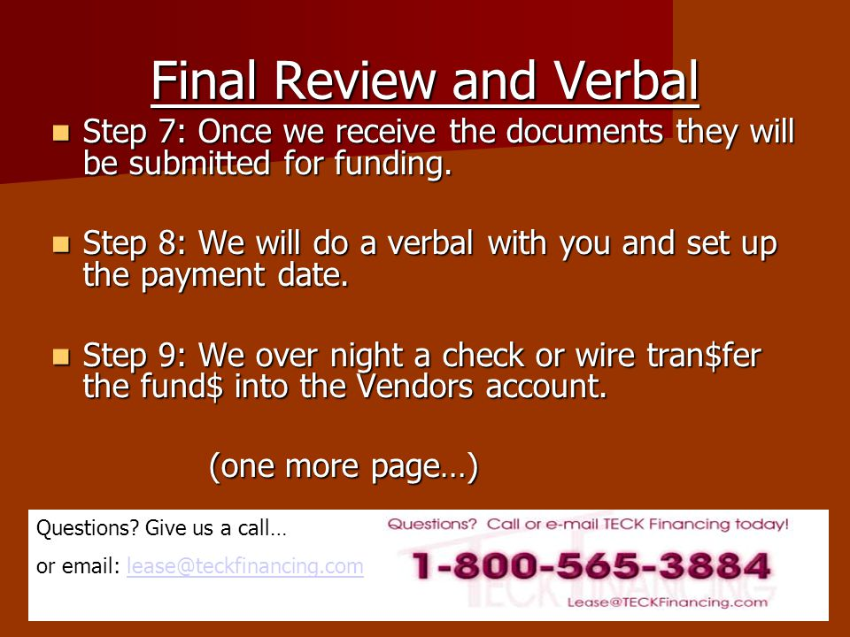 Questions? Give us a call… or email: lease@teckfinancing.comlease@teckfinancing.com Final Review and Verbal Step 7: Once we receive the documents they