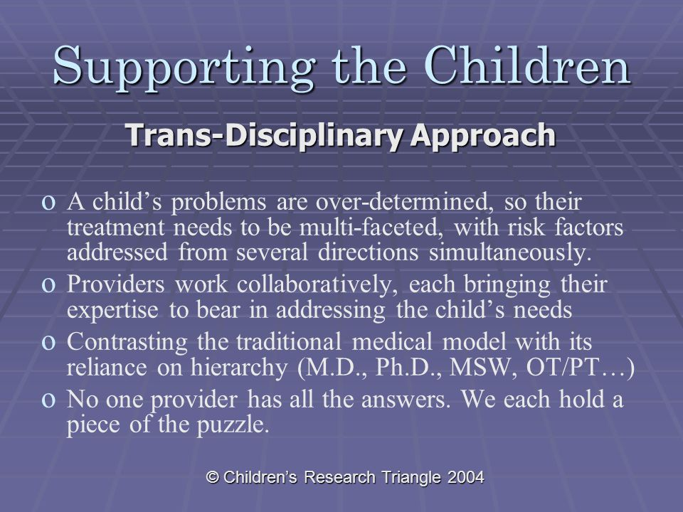 © Children's Research Triangle 2004 Supporting the Children Trans-Disciplinary Approach o o A child's problems are over-determined, so their treatment needs to be multi-faceted, with risk factors addressed from several directions simultaneously.