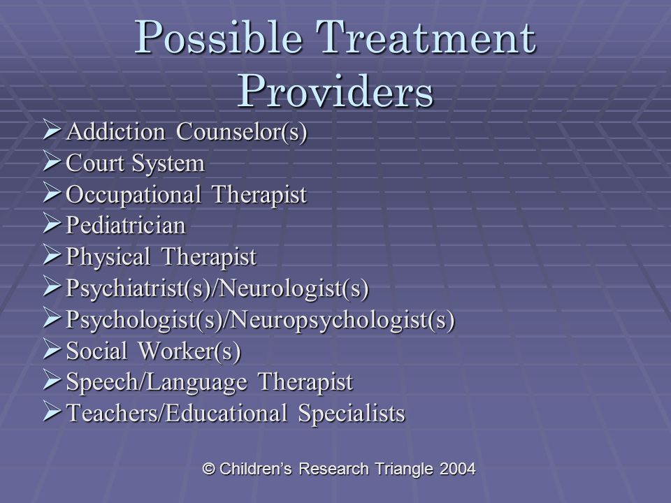 © Children's Research Triangle 2004 Possible Treatment Providers  Addiction Counselor(s)  Court System  Occupational Therapist  Pediatrician  Phy