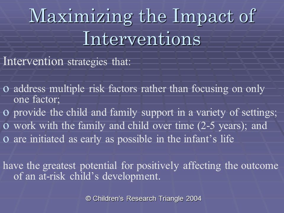 © Children's Research Triangle 2004 Maximizing the Impact of Interventions Intervention strategies that: o o address multiple risk factors rather than focusing on only one factor; o o provide the child and family support in a variety of settings; o o work with the family and child over time (2-5 years); and o o are initiated as early as possible in the infant's life have the greatest potential for positively affecting the outcome of an at-risk child's development.