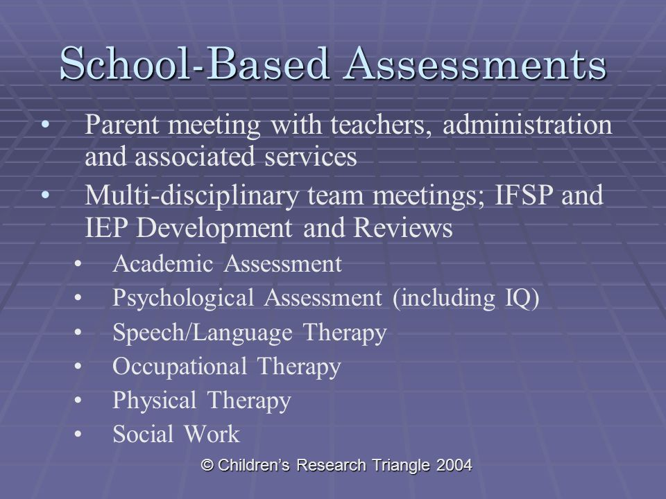 © Children's Research Triangle 2004 School-Based Assessments Parent meeting with teachers, administration and associated services Multi-disciplinary team meetings; IFSP and IEP Development and Reviews Academic Assessment Psychological Assessment (including IQ) Speech/Language Therapy Occupational Therapy Physical Therapy Social Work