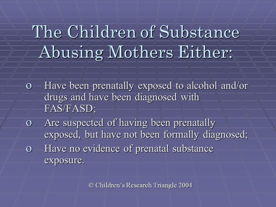 The Children of Substance Abusing Mothers Either: o Have been prenatally exposed to alcohol and/or drugs and have been diagnosed with FAS/FASD; o Are suspected of having been prenatally exposed, but have not been formally diagnosed; o Have no evidence of prenatal substance exposure.