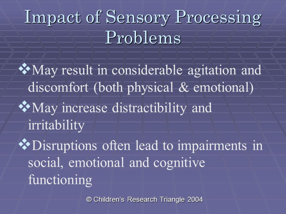 © Children's Research Triangle 2004 Impact of Sensory Processing Problems   May result in considerable agitation and discomfort (both physical & emotional)   May increase distractibility and irritability   Disruptions often lead to impairments in social, emotional and cognitive functioning
